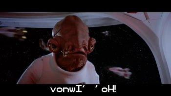 "Admiral Ackbar saying {vonwI' 'oH!} - ""It's a trap!"""