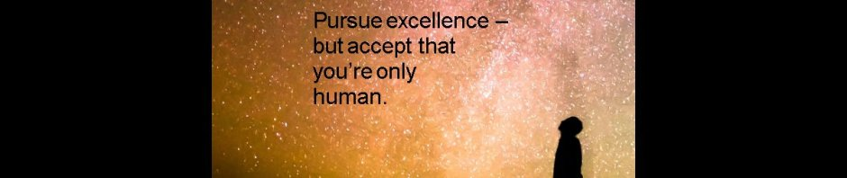Pursue excellence – but accept that you're only human